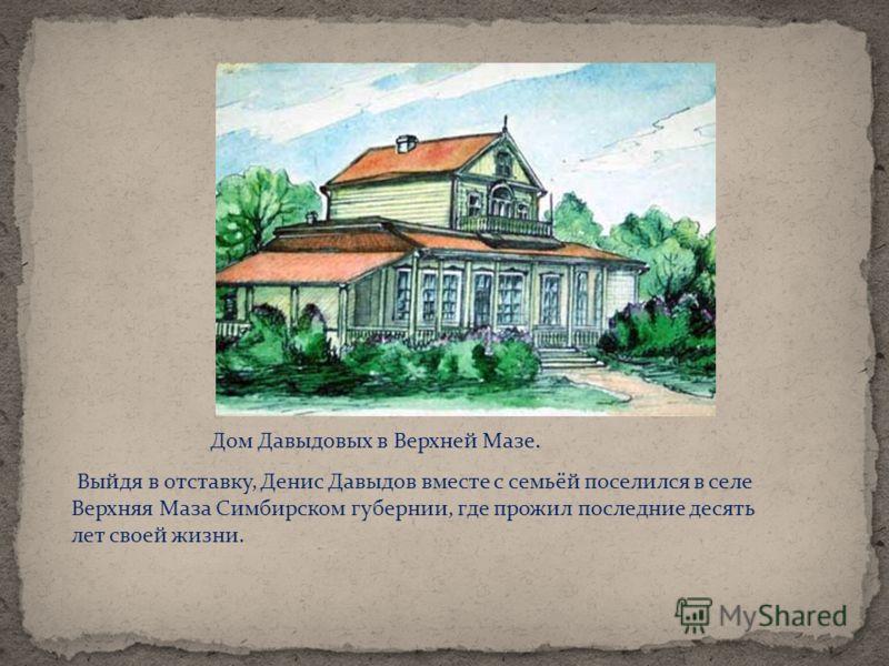 Дом Давыдовых в Верхней Мазе. Выйдя в отставку, Денис Давыдов вместе с семьёй поселился в селе Верхняя Маза Симбирском губернии, где прожил последние десять лет своей жизни.