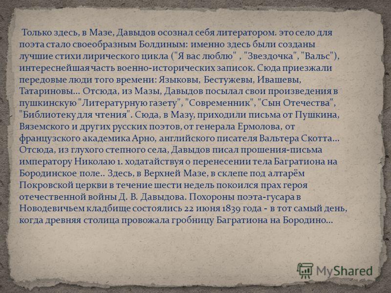 Только здесь, в Мазе, Давыдов осознал себя литератором. это село для поэта стало своеобразным Болдиным: именно здесь были созданы лучшие стихи лирического цикла (
