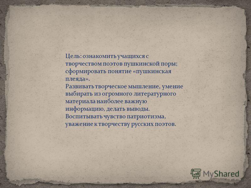 Цель: ознакомить учащихся с творчеством поэтов пушкинской поры; сформировать понятие «пушкинская плеяда». Развивать творческое мышление, умение выбирать из огромного литературного материала наиболее важную информацию, делать выводы. Воспитывать чувст