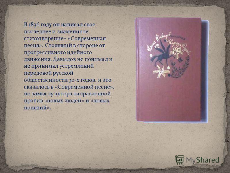 В 1836 году он написал свое последнее и знаменитое стихотворение - «Современная песня». Стоявший в стороне от прогрессивного идейного движения, Давыдов не понимал и не принимал устремлений передовой русской общественности 30-х годов, и это сказалось