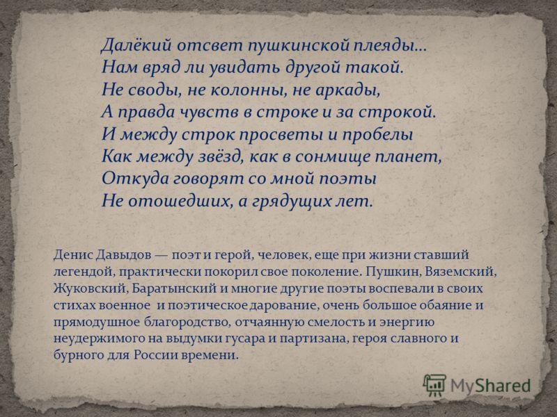 Далёкий отсвет пушкинской плеяды… Нам вряд ли увидать другой такой. Не своды, не колонны, не аркады, А правда чувств в строке и за строкой. И между строк просветы и пробелы Как между звёзд, как в сонмище планет, Откуда говорят со мной поэты Не отошед