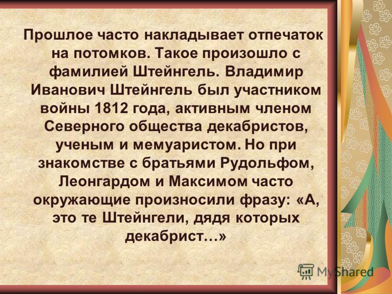 Прошлое часто накладывает отпечаток на потомков. Такое произошло с фамилией Штейнгель. Владимир Иванович Штейнгель был участником войны 1812 года, активным членом Северного общества декабристов, ученым и мемуаристом. Но при знакомстве с братьями Рудо