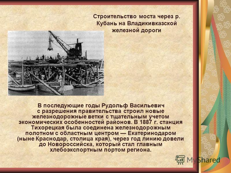 В последующие годы Рудольф Васильевич с разрешения правительства строил новые железнодорожные ветки с тщательным учетом экономических особенностей районов. В 1887 г. станция Тихорецкая была соединена железнодорожным полотном с областным центром Екате