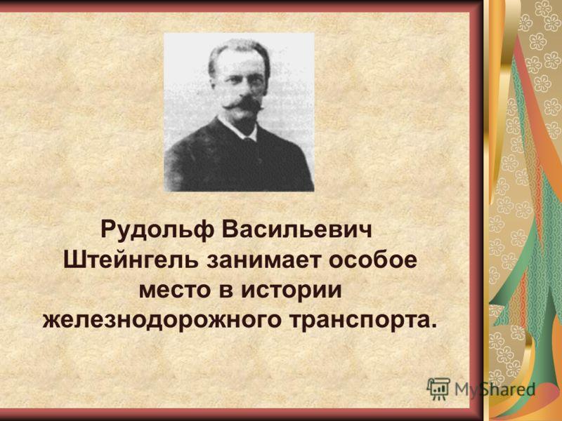 Рудольф Васильевич Штейнгель занимает особое место в истории железнодорожного транспорта.
