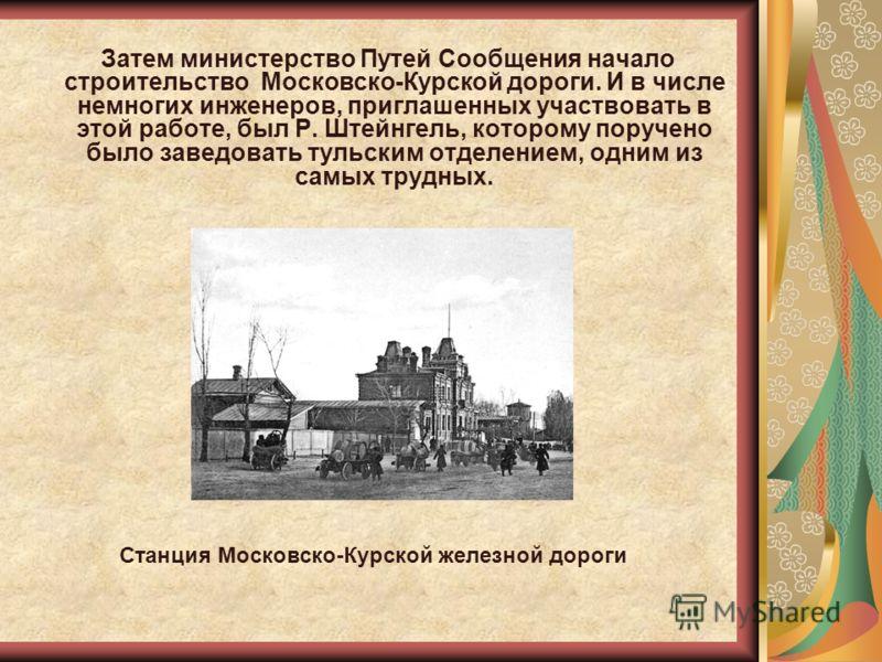 Затем министерство Путей Сообщения начало строительство Московско-Курской дороги. И в числе немногих инженеров, приглашенных участвовать в этой работе, был Р. Штейнгель, которому поручено было заведовать тульским отделением, одним из самых трудных. С