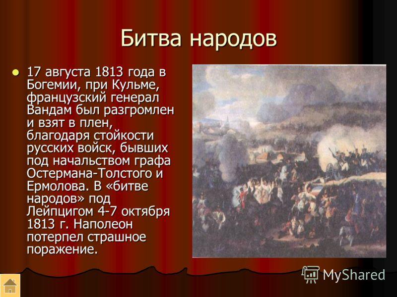 Битва народов 17 августа 1813 года в Богемии, при Кульме, французский генерал Вандам был разгромлен и взят в плен, благодаря стойкости русских войск, бывших под начальством графа Остермана-Толстого и Ермолова. В «битве народов» под Лейпцигом 4-7 октя