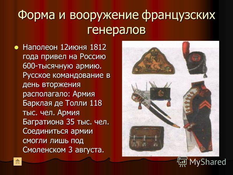 Форма и вооружение французских генералов Наполеон 12июня 1812 года привел на Россию 600-тысячную армию. Русское командование в день вторжения располагало: Армия Барклая де Толли 118 тыс. чел. Армия Багратиона 35 тыс. чел. Соединиться армии смогли лиш