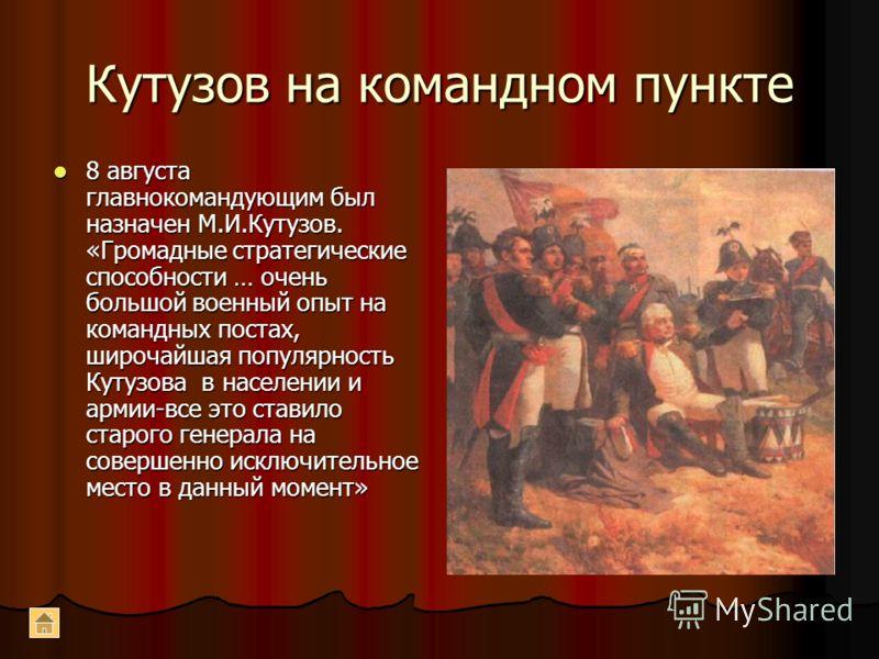 Кутузов на командном пункте 8 августа главнокомандующим был назначен М.И.Кутузов. «Громадные стратегические способности … очень большой военный опыт на командных постах, широчайшая популярность Кутузова в населении и армии-все это ставило старого ген