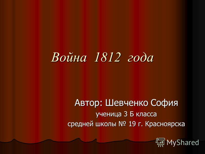 Война 1812 года Автор: Шевченко София ученица 3 Б класса средней школы 19 г. Красноярска