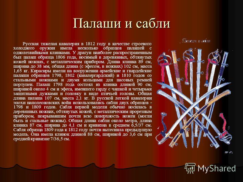 Палаши и сабли Русская тяжелая кавалерия в 1812 году в качестве строевого холодного оружия имела несколько образцов палашей с однолезвийными клинками. У драгун наиболее распространенным был палаш образца 1806 года, носимый в деревянных, обтянутых кож