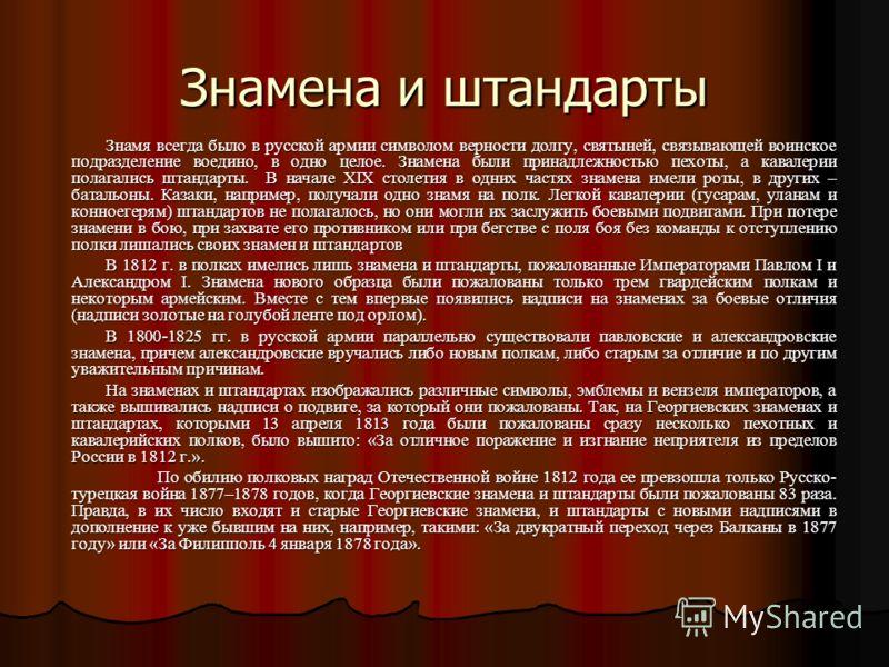 Знамена и штандарты Знамя всегда было в русской армии символом верности долгу, святыней, связывающей воинское подразделение воедино, в одно целое. Знамена были принадлежностью пехоты, а кавалерии полагались штандарты. В начале XIX столетия в одних ча