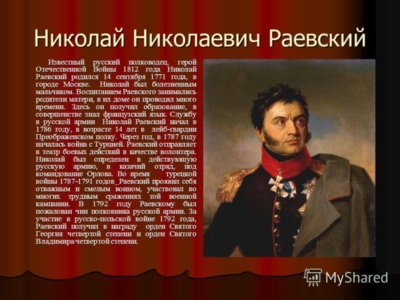 Николай Николаевич Раевский Известный русский полководец, герой Отечественной Войны 1812 года Николай Раевский родился 14 сентября 1771 года, в городе Москве. Николай был болезненным мальчиком. Воспитанием Раевского занимались родители матери, в их д