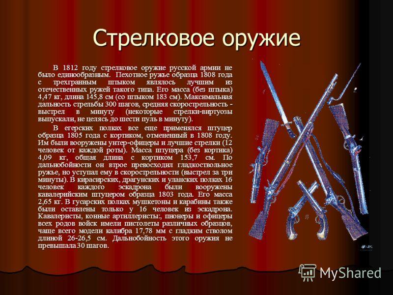 Стрелковое оружие В 1812 году стрелковое оружие русской армии не было единообразным. Пехотное ружье образца 1808 года с трехгранным штыком являлось лучшим из отечественных ружей такого типа. Его масса (без штыка) 4,47 кг, длина 145,8 см (со штыком 18
