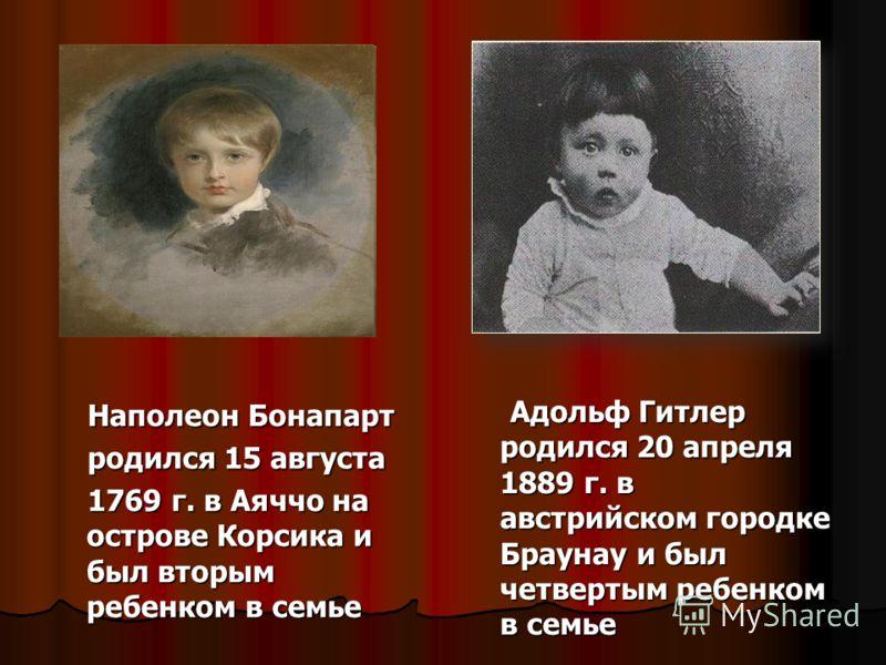 Адольф Гитлер родился 20 апреля 1889 г. в австрийском городке Браунау и был четвертым ребенком в семье Адольф Гитлер родился 20 апреля 1889 г. в австрийском городке Браунау и был четвертым ребенком в семье Наполеон Бонапарт Наполеон Бонапарт родился