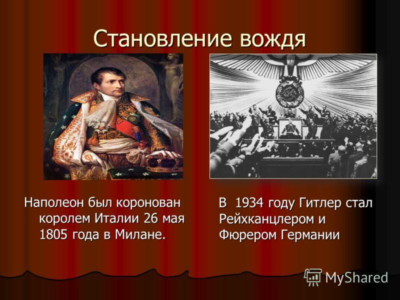 Становление вождя Наполеон был коронован королем Италии 26 мая 1805 года в Милане. В 1934 году Гитлер стал Рейхканцлером и Фюрером Германии В 1934 году Гитлер стал Рейхканцлером и Фюрером Германии