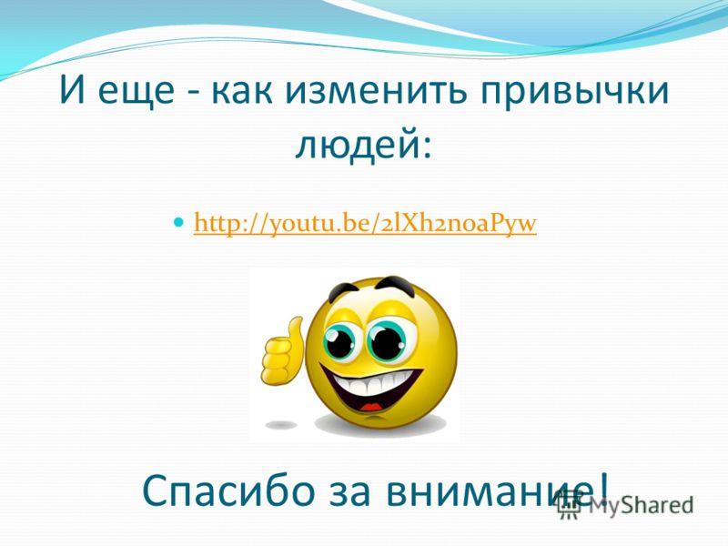 И еще - как изменить привычки людей: http://youtu.be/2lXh2n0aPyw Спасибо за внимание!