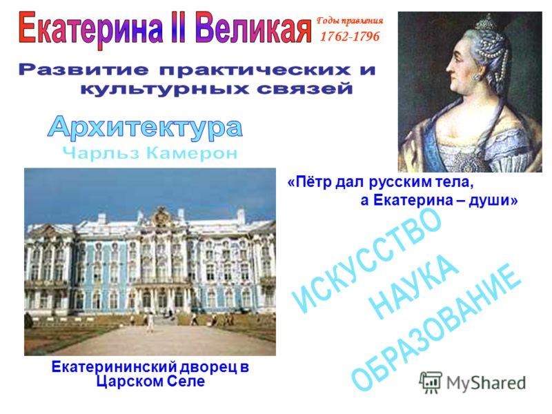 Годы правления 1762-1796 Екатерининский дворец в Царском Селе «Пётр дал русским тела, а Екатерина – души»