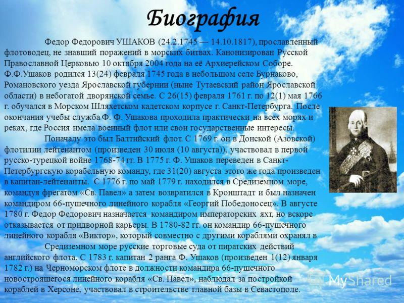 Биография Федор Федорович УШАКОВ (24.2.1745 14.10.1817), прославленный флотоводец, не знавший поражений в морских битвах. Канонизирован Русской Православной Церковью 10 октября 2004 года на её Архиерейском Соборе. Ф.Ф.Ушаков родился 13(24) февраля 17