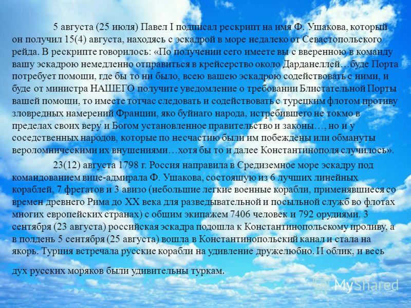 5 августа (25 июля) Павел I подписал рескрипт на имя Ф. Ушакова, который он получил 15(4) августа, находясь с эскадрой в море недалеко от Севастопольского рейда. В рескрипте говорилось: «По получении сего имеете вы с вверенною в команду вашу эскадрою