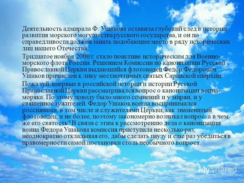 Деятельность адмирала Ф. Ушакова оставила глубокий след в истории развития морского могущества русского государства, и он по справедливости должен занять подобающее место в ряду исторических лиц нашего Отечества. Тридцатое ноября 2000 г. стало поисти