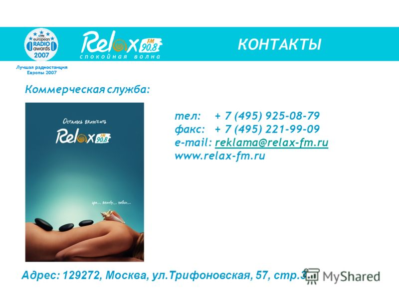 Коммерческая служба: тел:+ 7 (495) 925-08-79 факс:+ 7 (495) 221-99-09 e-mail: reklama@relax-fm.rureklama@relax-fm.ru www.relax-fm.ru Адрес: 129272, Москва, ул.Трифоновская, 57, стр.3 КОНТАКТЫ