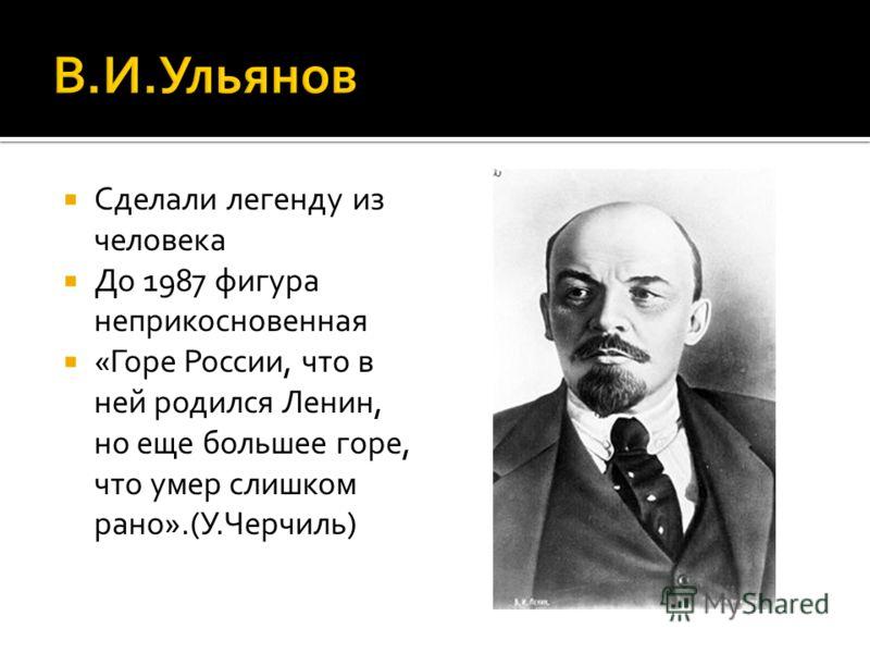 Сделали легенду из человека До 1987 фигура неприкосновенная «Горе России, что в ней родился Ленин, но еще большее горе, что умер слишком рано».(У.Черчиль)