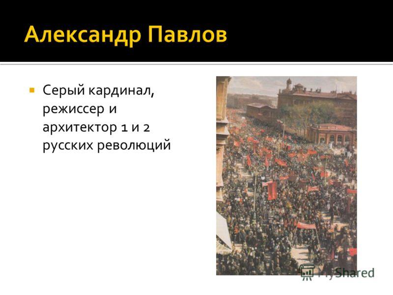 Серый кардинал, режиссер и архитектор 1 и 2 русских революций