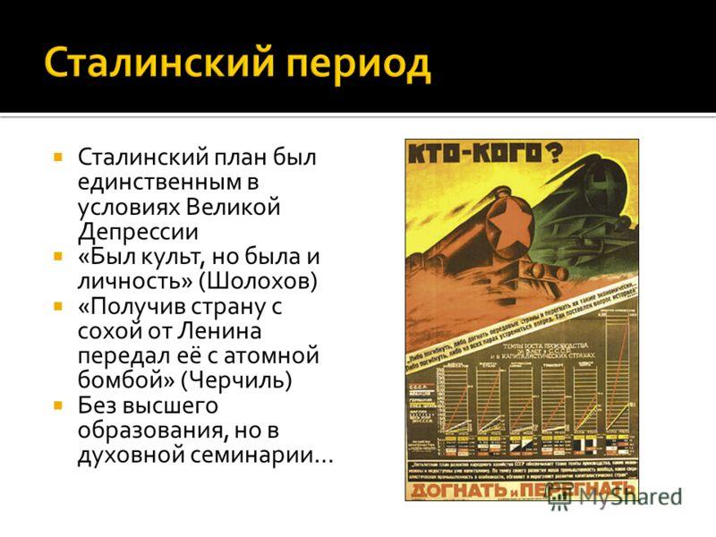 Сталинский план был единственным в условиях Великой Депрессии «Был культ, но была и личность» (Шолохов) «Получив страну с сохой от Ленина передал её с атомной бомбой» (Черчиль) Без высшего образования, но в духовной семинарии…