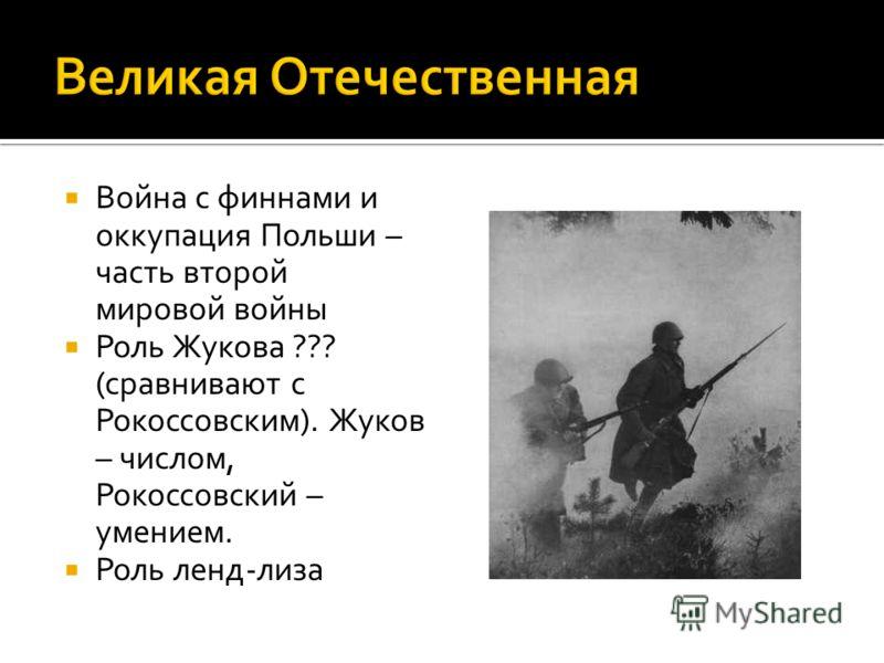 Война с финнами и оккупация Польши – часть второй мировой войны Роль Жукова ??? (сравнивают с Рокоссовским). Жуков – числом, Рокоссовский – умением. Роль ленд-лиза