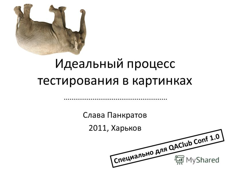 Слава Панкратов 2011, Харьков Специально для QAClub Conf 1.0 Идеальный процесс тестирования в картинках