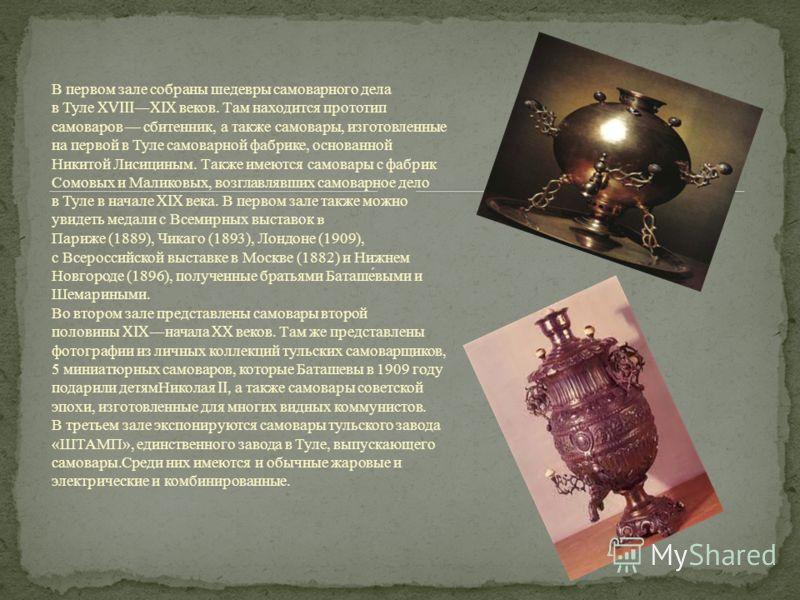 В первом зале собраны шедевры самоварного дела в Туле XVIIIXIX веков. Там находится прототип самоваров сбитенник, а также самовары, изготовленные на первой в Туле самоварной фабрике, основанной Никитой Лисициным. Также имеются самовары с фабрик Сомов