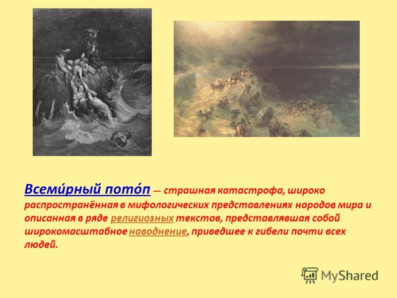 Всеми́рный пото́п страшная катастрофа, широко распространённая в мифологических представлениях народов мира и описанная в ряде религиозных текстов, представлявшая собой широкомасштабное наводнение, приведшее к гибели почти всех людей.религиозныхнавод