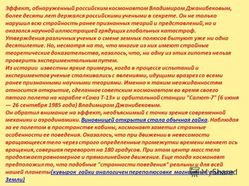 Эффект, обнаруженный российским космонавтом Владимиром Джанибековым, более десяти лет держался российскими учеными в секрете. Он не только нарушил всю стройность ранее признанных теорий и представлений, но и оказался научной иллюстрацией грядущих гло