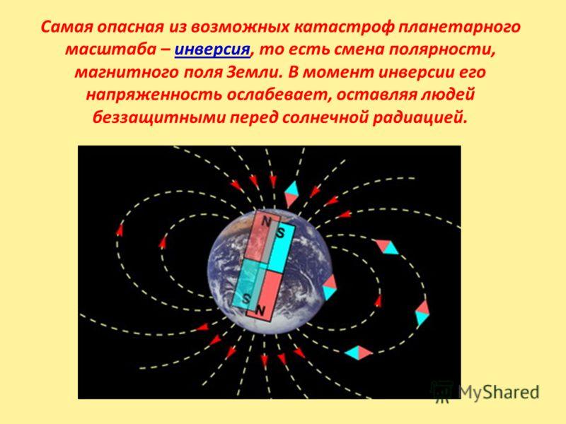 Самая опасная из возможных катастроф планетарного масштаба – инверсия, то есть смена полярности, магнитного поля Земли. В момент инверсии его напряженность ослабевает, оставляя людей беззащитными перед солнечной радиацией.