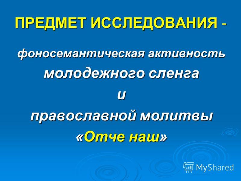 ПРЕДМЕТ ИССЛЕДОВАНИЯ - фоносемантическая активность молодежного сленга и православной молитвы «Отче наш»