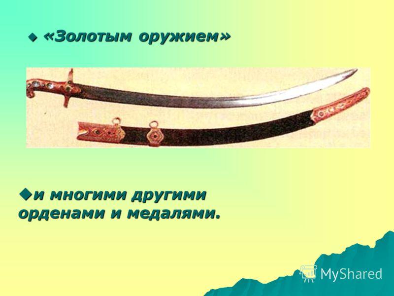 «Золотым оружием» «Золотым оружием» и многими другими орденами и медалями. и многими другими орденами и медалями.