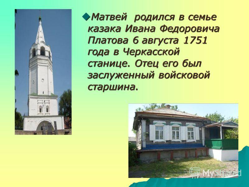Матвей родился в семье казака Ивана Федоровича Платова 6 августа 1751 года в Черкасской станице. Отец его был заслуженный войсковой старшина. Матвей родился в семье казака Ивана Федоровича Платова 6 августа 1751 года в Черкасской станице. Отец его бы