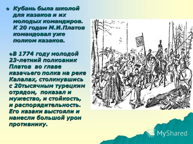 Кубань была школой для казаков и их молодых командиров. К 20 годам М.И.Платов командовал уже полком казаков. Кубань была школой для казаков и их молодых командиров. К 20 годам М.И.Платов командовал уже полком казаков. В 1774 году молодой 23-летний по