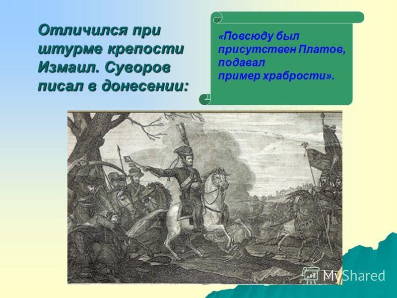 Отличился при штурме крепости Измаил. Суворов писал в донесении: « Повсюду был присутствен Платов, подавал пример храбрости».