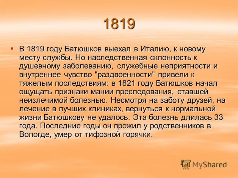 1819 В 1819 году Батюшков выехал в Италию, к новому месту службы. Но наследственная склонность к душевному заболеванию, служебные неприятности и внутреннее чувство