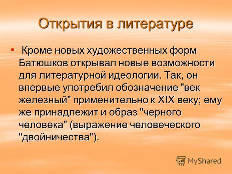 Кроме новых художественных форм Батюшков открывал новые возможности для литературной идеологии. Так, он впервые употребил обозначение