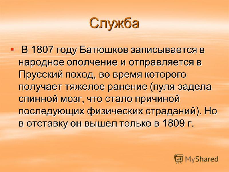 Служба В В 1807 году Батюшков записывается в народное ополчение и отправляется в Прусский поход, во время которого получает тяжелое ранение (пуля задела спинной мозг, что стало причиной последующих физических страданий). Но в отставку он вышел только