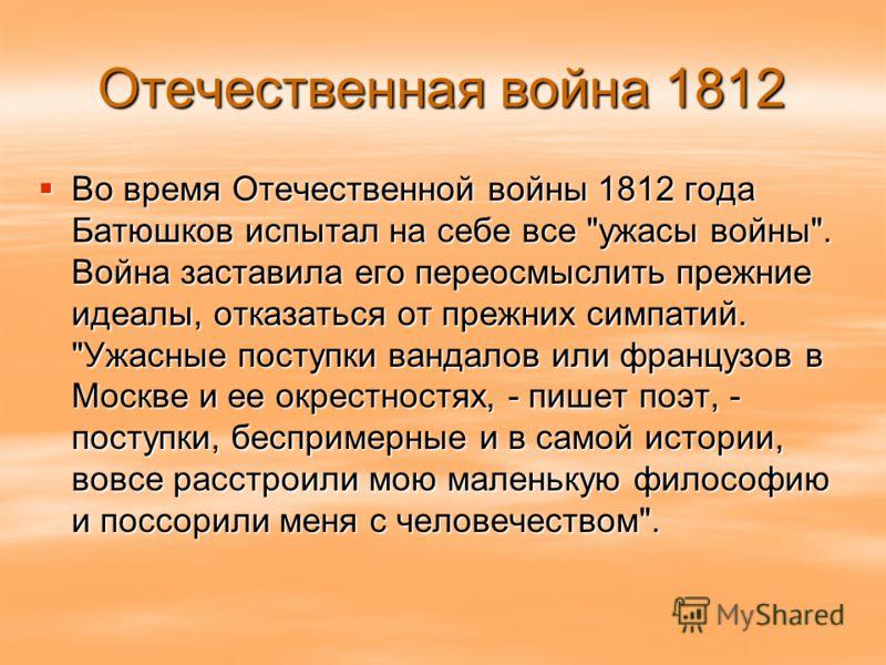 Отечественная война 1812 Во время Отечественной войны 1812 года Батюшков испытал на себе все