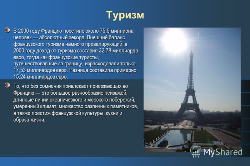 Туризм В 2000 году Францию посетило около 75,5 миллиона человек абсолютный рекорд. Внешний баланс французского туризма намного превалирующий: в 2000 году доход от туризма составил 32,78 миллиарда евро, тогда как французские туристы, путешествовавшие
