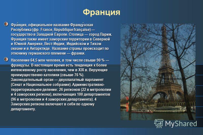 Франция, официальное название Французская Республика (фр. France, République française) государство в Западной Европе. Столица город Париж. Франция также имеет заморские территории в Северной и Южной Америке, Вест-Индии, Индийском и Тихом океане и в