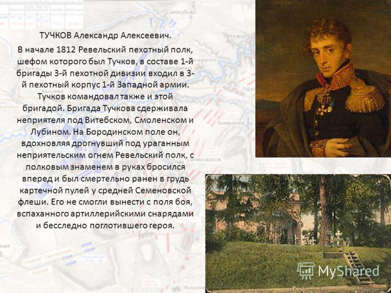 ТУЧКОВ Николай Алексеевич (1761 сентябрь 1812, Ярославль), российский военный деятель, генерал-лейтенант. Во время войны 1812 под его начальствованием находился 3-й пехотный корпус, входивший в состав 1-й Западной армии. Корпус принимал участие в боя