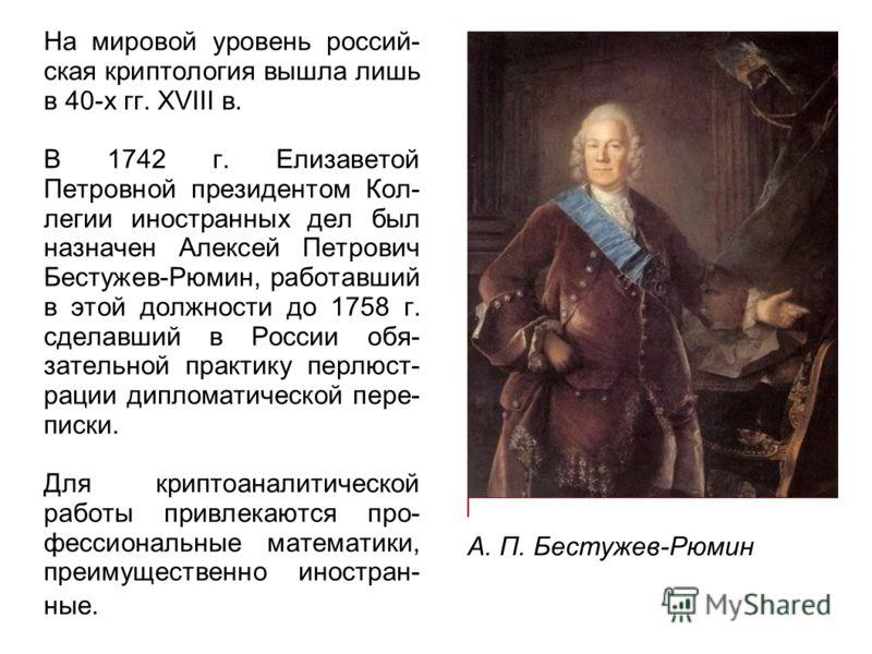 На мировой уровень россий- ская криптология вышла лишь в 40-х гг. XVIII в. В 1742 г. Елизаветой Петровной президентом Кол- легии иностранных дел был назначен Алексей Петрович Бестужев-Рюмин, работавший в этой должности до 1758 г. сделавший в России о