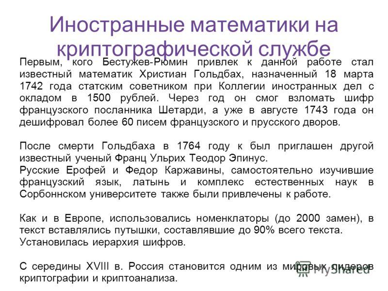 Иностранные математики на криптографической службе Первым, кого Бестужев-Рюмин привлек к данной работе стал известный математик Христиан Гольдбах, назначенный 18 марта 1742 года статским советником при Коллегии иностранных дел с окладом в 1500 рублей
