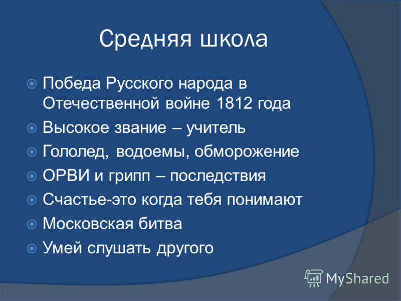 Средняя школа Победа Русского народа в Отечественной войне 1812 года Высокое звание – учитель Гололед, водоемы, обморожение ОРВИ и грипп – последствия Счастье-это когда тебя понимают Московская битва Умей слушать другого