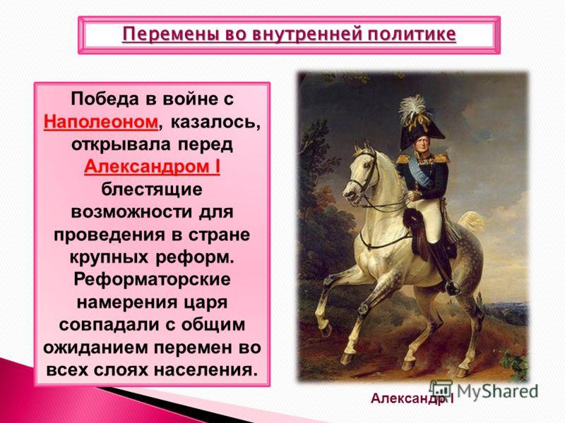 Перемены во внутренней политике Наполеоном Александром I Победа в войне с Наполеоном, казалось, открывала перед Александром I блестящие возможности для проведения в стране крупных реформ. Реформаторские намерения царя совпадали с общим ожиданием пере